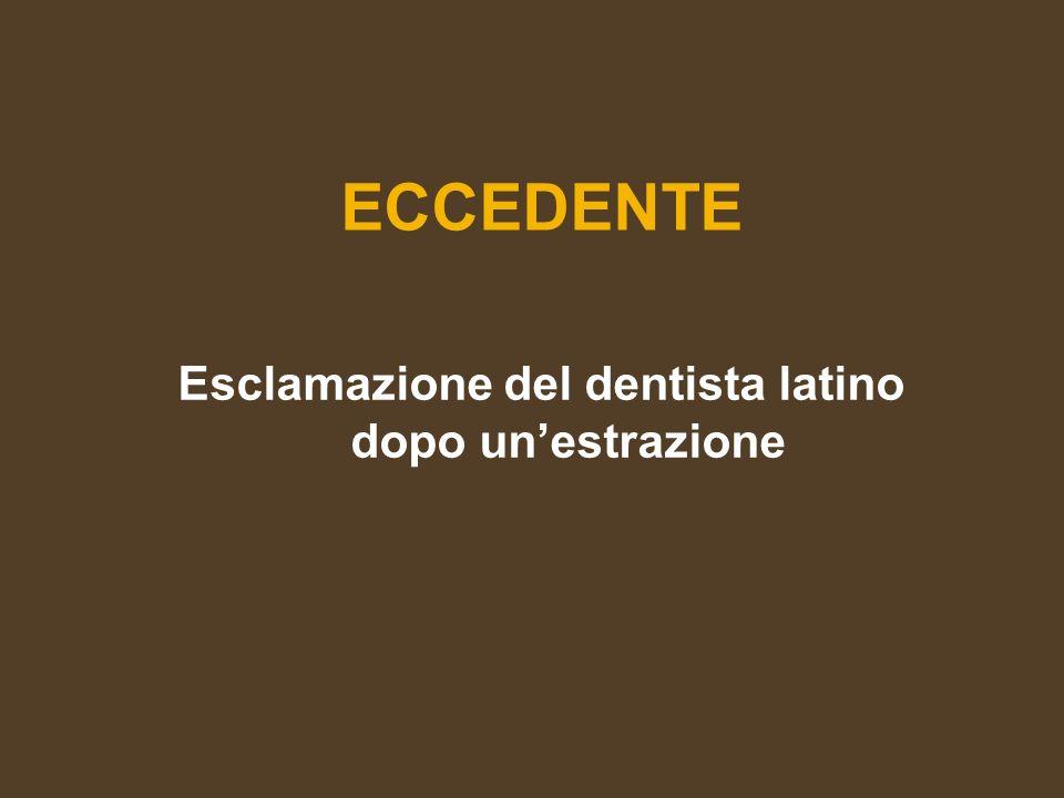 ECCEDENTE Esclamazione del dentista latino dopo unestrazione