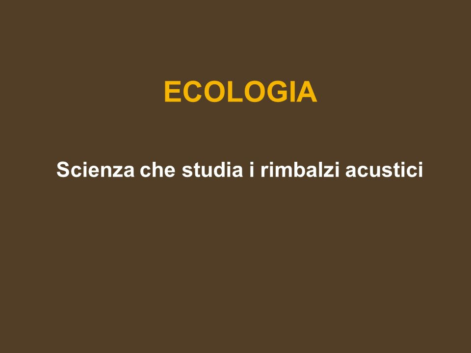 ECOLOGIA Scienza che studia i rimbalzi acustici