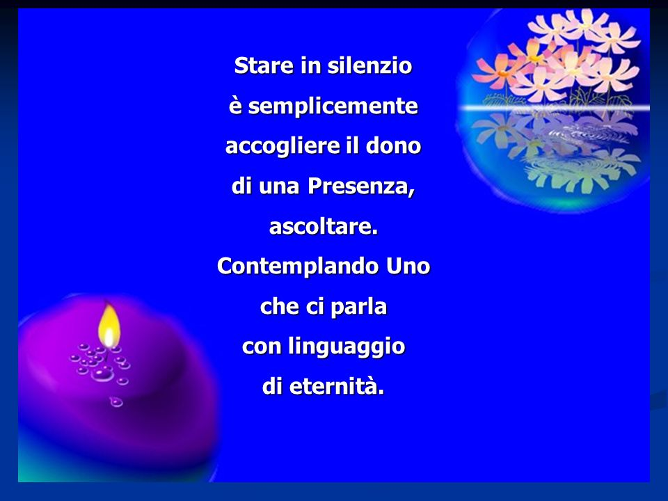 Stare in silenzio è semplicemente accogliere il dono di una Presenza, ascoltare.