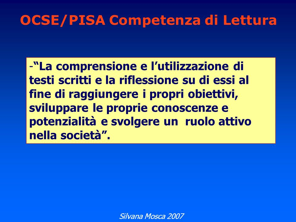 OCSE/PISA Competenza di Lettura -La comprensione e lutilizzazione di testi scritti e la riflessione su di essi al fine di raggiungere i propri obiettivi, sviluppare le proprie conoscenze e potenzialità e svolgere un ruolo attivo nella società.