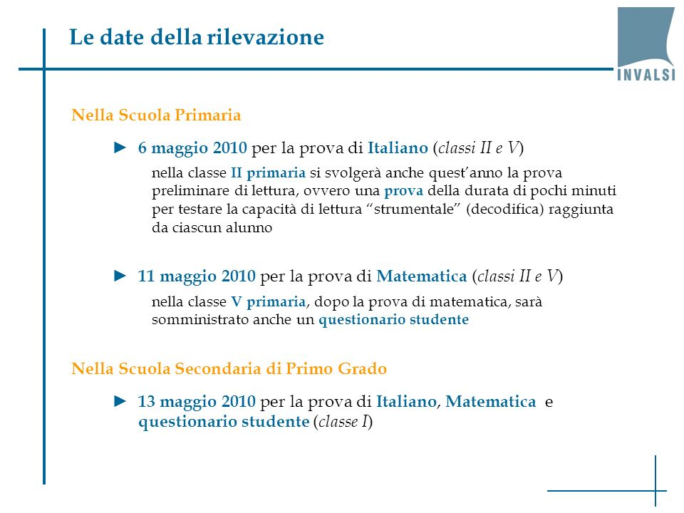 Nella Scuola Primaria 6 maggio 2010 per la prova di Italiano ( classi II e V ) nella classe II primaria si svolgerà anche questanno la prova preliminare di lettura, ovvero una prova della durata di pochi minuti per testare la capacità di lettura strumentale (decodifica) raggiunta da ciascun alunno 11 maggio 2010 per la prova di Matematica ( classi II e V ) nella classe V primaria, dopo la prova di matematica, sarà somministrato anche un questionario studente Nella Scuola Secondaria di Primo Grado 13 maggio 2010 per la prova di Italiano, Matematica e questionario studente ( classe I ) Le date della rilevazione