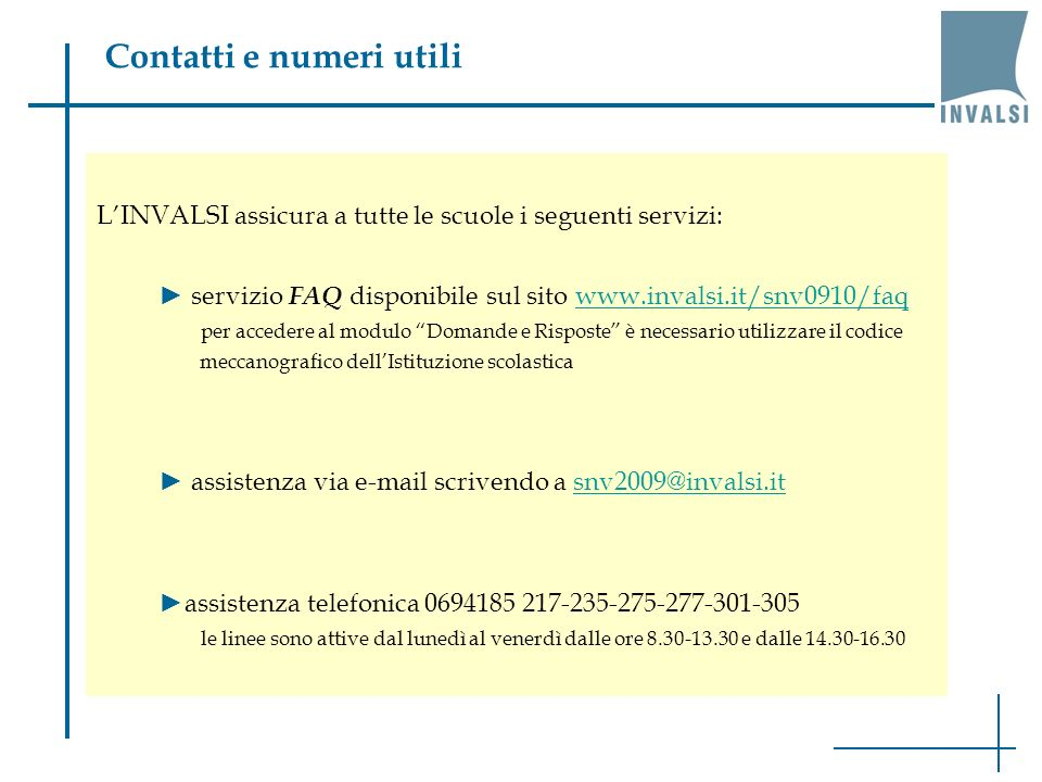 Contatti e numeri utili LINVALSI assicura a tutte le scuole i seguenti servizi: servizio FAQ disponibile sul sito www.invalsi.it/snv0910/faqwww.invalsi.it/snv0910/faq per accedere al modulo Domande e Risposte è necessario utilizzare il codice meccanografico dellIstituzione scolastica assistenza via e-mail scrivendo a snv2009@invalsi.itsnv2009@invalsi.it assistenza telefonica 0694185 217-235-275-277-301-305 le linee sono attive dal lunedì al venerdì dalle ore 8.30-13.30 e dalle 14.30-16.30