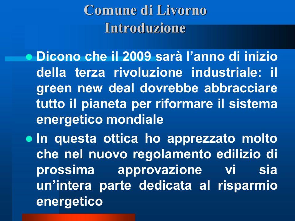 Comune di Livorno Introduzione Dicono che il 2009 sarà lanno di inizio della terza rivoluzione industriale: il green new deal dovrebbe abbracciare tutto il pianeta per riformare il sistema energetico mondiale In questa ottica ho apprezzato molto che nel nuovo regolamento edilizio di prossima approvazione vi sia unintera parte dedicata al risparmio energetico