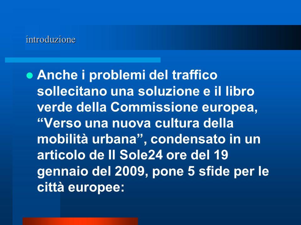 introduzione Anche i problemi del traffico sollecitano una soluzione e il libro verde della Commissione europea, Verso una nuova cultura della mobilità urbana, condensato in un articolo de Il Sole24 ore del 19 gennaio del 2009, pone 5 sfide per le città europee: