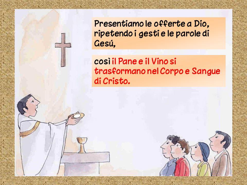 Presentiamo le offerte a Dio, ripetendo i gesti e le parole di Gesú, così il Pane e il Vino si trasformano nel Corpo e Sangue di Cristo.