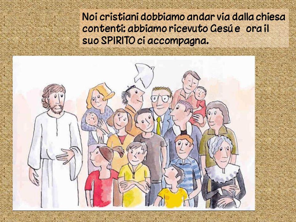 Noi cristiani dobbiamo andar via dalla chiesa contenti: abbiamo ricevuto Gesú e ora il suo SPIRITO ci accompagna.