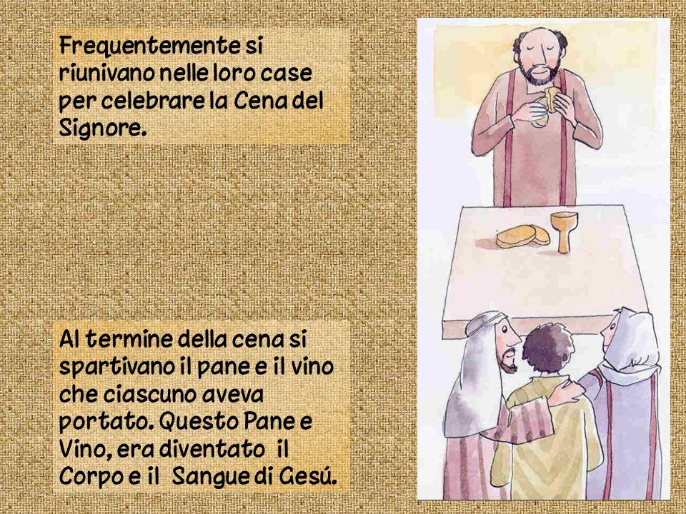 Frequentemente si riunivano nelle loro case per celebrare la Cena del Signore. Al termine della cena si spartivano il pane e il vino che ciascuno avev