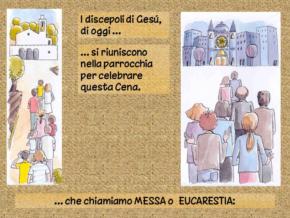 I discepoli di Gesú, di oggi...... si riuniscono nella parrocchia per celebrare questa Cena.... che chiamiamo MESSA o EUCARESTIA: