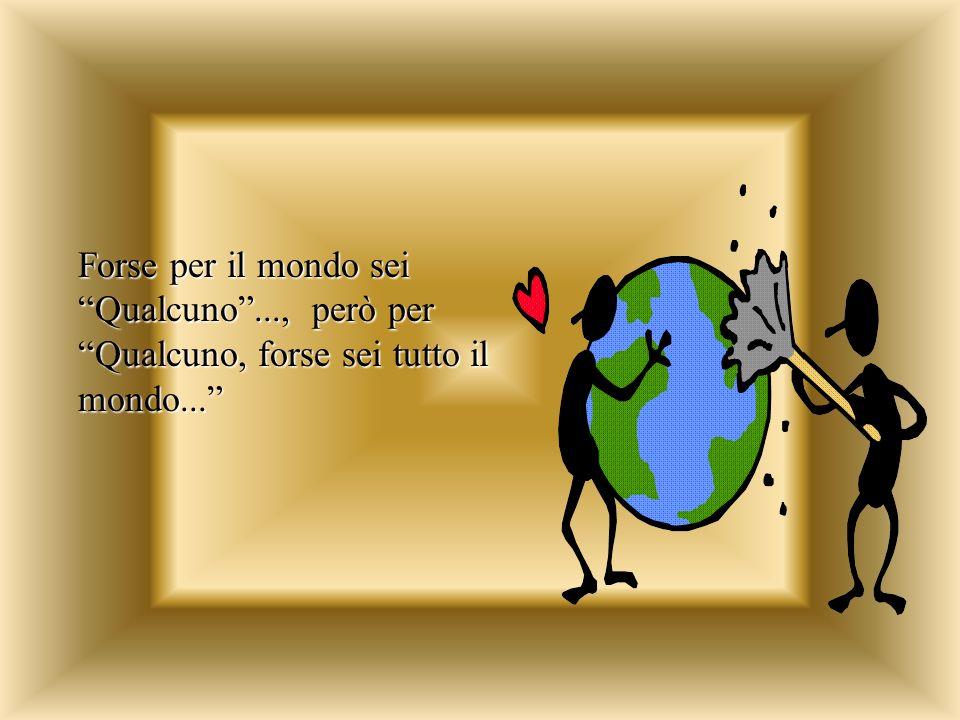 Forse per il mondo sei Qualcuno..., però per Qualcuno, forse sei tutto il mondo...