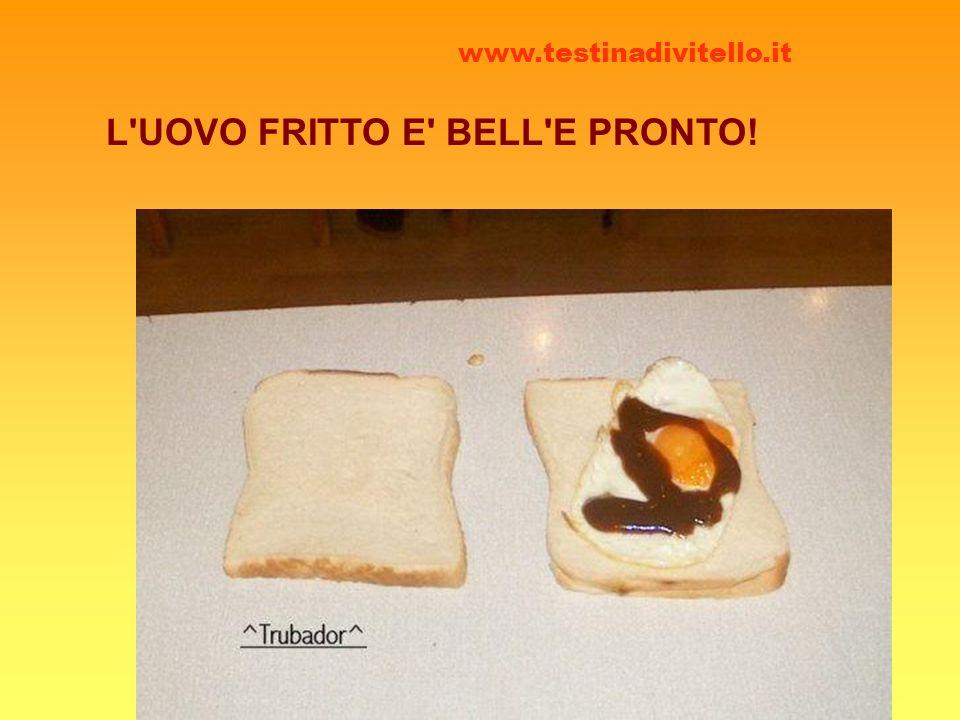 L'UOVO FRITTO E' BELL'E PRONTO! www.testinadivitello.it