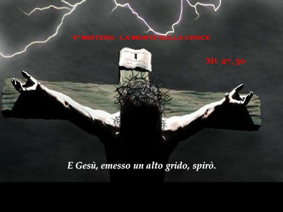 V° MISTERO - LA MORTE SULLA CROCE Mt 27, 50 E Gesù, emesso un alto grido, spirò.