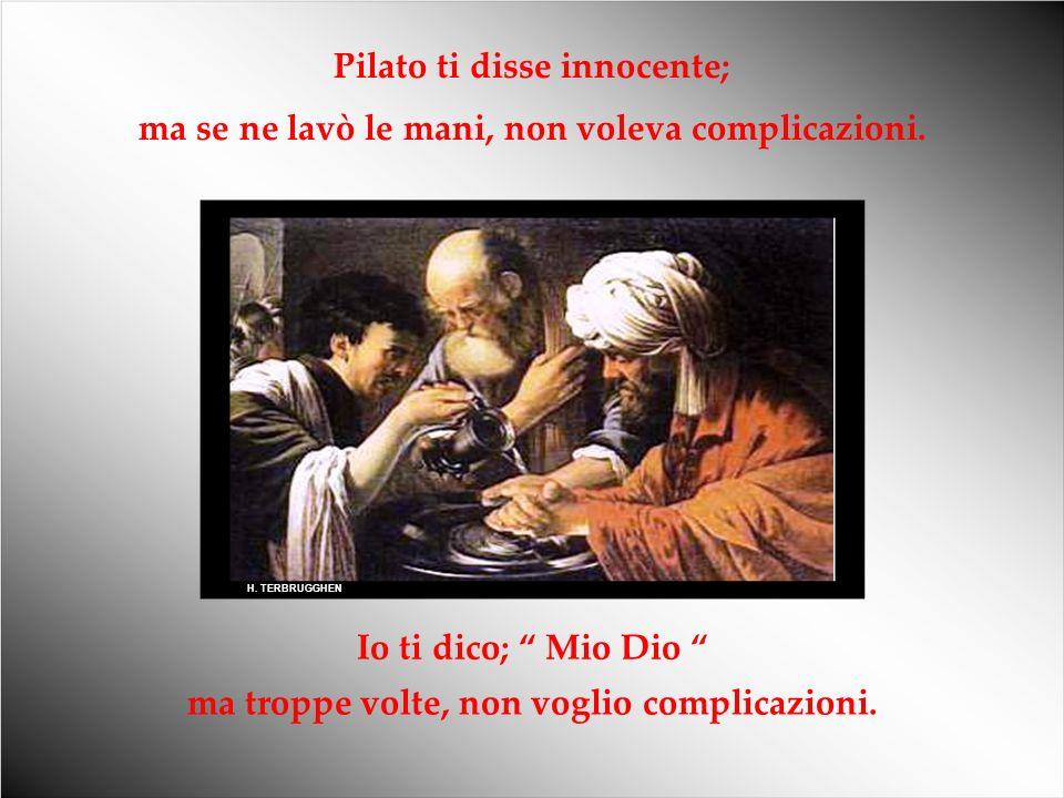 H.TERBRUGGHEN Pilato ti disse innocente; ma se ne lavò le mani, non voleva complicazioni.