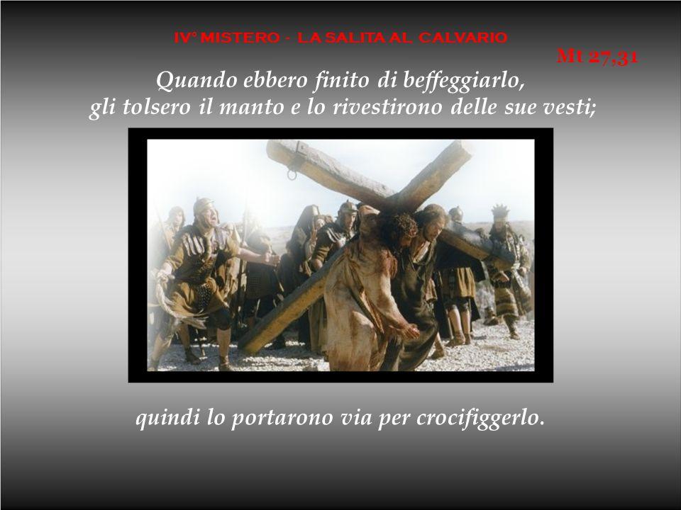 IV° MISTERO - LA SALITA AL CALVARIO Quando ebbero finito di beffeggiarlo, gli tolsero il manto e lo rivestirono delle sue vesti; quindi lo portarono via per crocifiggerlo.