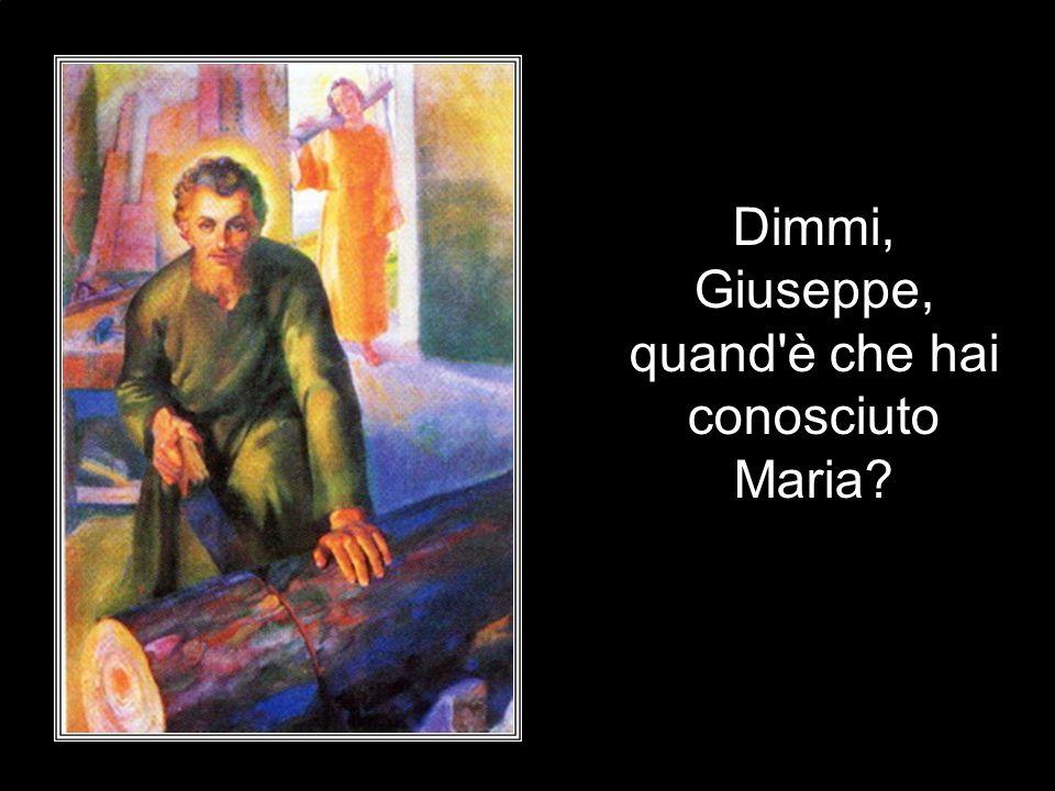 Dimmi, Giuseppe, quand è che hai conosciuto Maria?