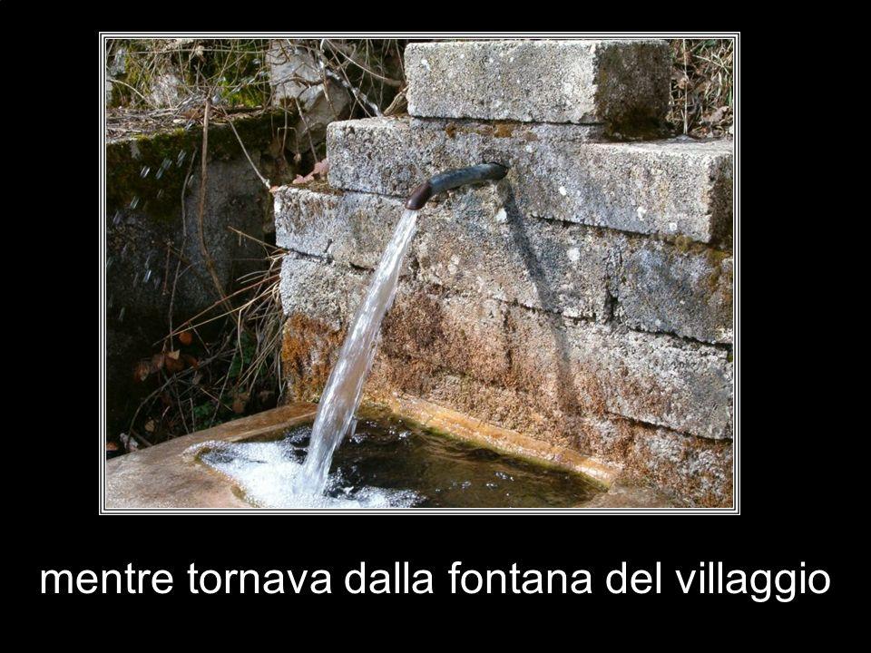 mentre tornava dalla fontana del villaggio