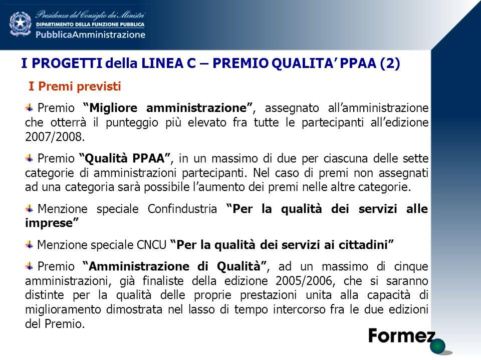 I PROGETTI della LINEA C – PREMIO QUALITA PPAA (2) I Premi previsti Premio Migliore amministrazione, assegnato allamministrazione che otterrà il punteggio più elevato fra tutte le partecipanti alledizione 2007/2008.