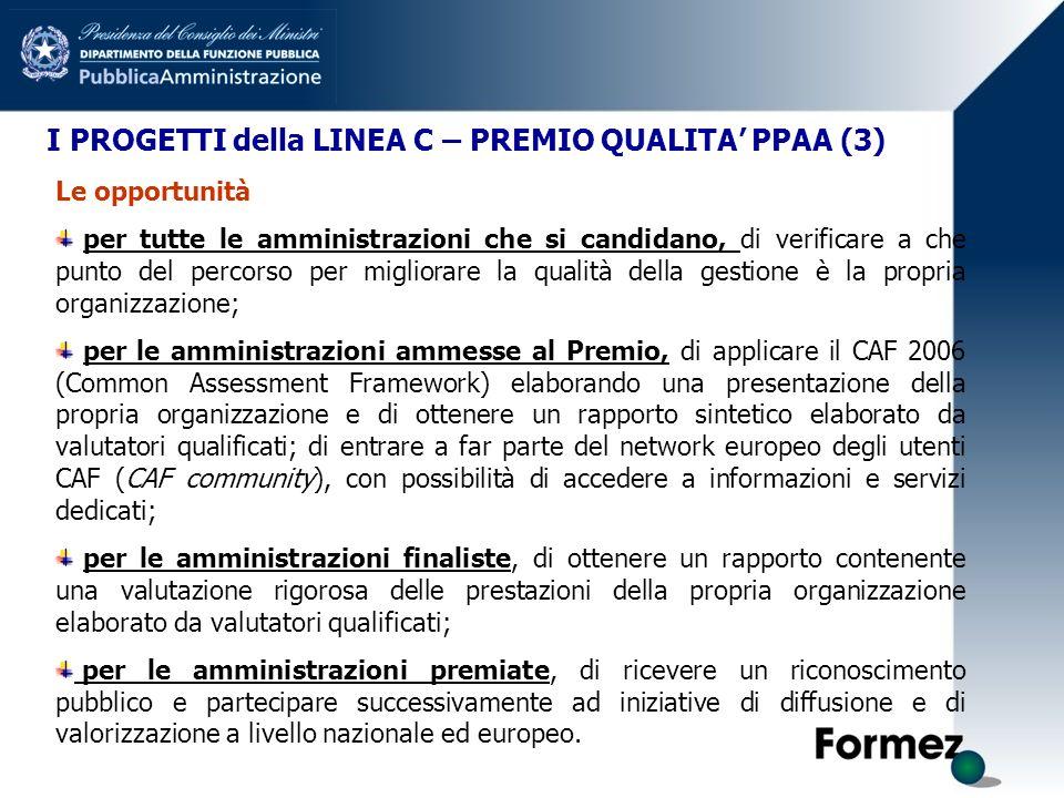 I PROGETTI della LINEA C – PREMIO QUALITA PPAA (3) Le opportunità per tutte le amministrazioni che si candidano, di verificare a che punto del percorso per migliorare la qualità della gestione è la propria organizzazione; per le amministrazioni ammesse al Premio, di applicare il CAF 2006 (Common Assessment Framework) elaborando una presentazione della propria organizzazione e di ottenere un rapporto sintetico elaborato da valutatori qualificati; di entrare a far parte del network europeo degli utenti CAF (CAF community), con possibilità di accedere a informazioni e servizi dedicati; per le amministrazioni finaliste, di ottenere un rapporto contenente una valutazione rigorosa delle prestazioni della propria organizzazione elaborato da valutatori qualificati; per le amministrazioni premiate, di ricevere un riconoscimento pubblico e partecipare successivamente ad iniziative di diffusione e di valorizzazione a livello nazionale ed europeo.