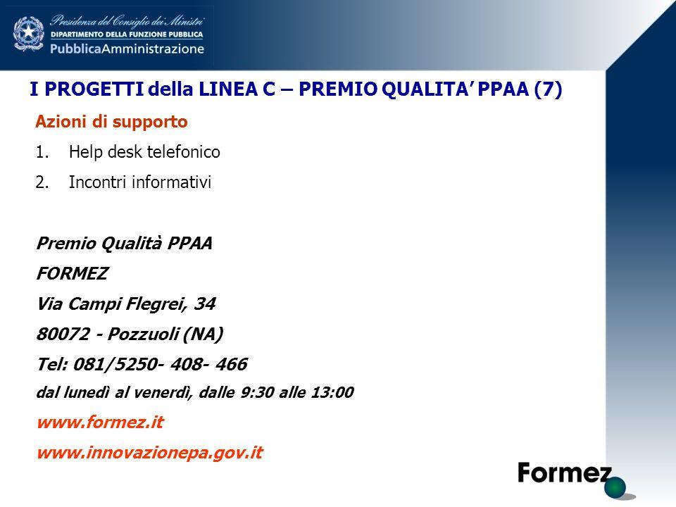 I PROGETTI della LINEA C – PREMIO QUALITA PPAA (7) Azioni di supporto 1.Help desk telefonico 2.Incontri informativi Premio Qualità PPAA FORMEZ Via Campi Flegrei, 34 80072 - Pozzuoli (NA) Tel: 081/5250- 408- 466 dal lunedì al venerdì, dalle 9:30 alle 13:00 www.formez.it www.innovazionepa.gov.it