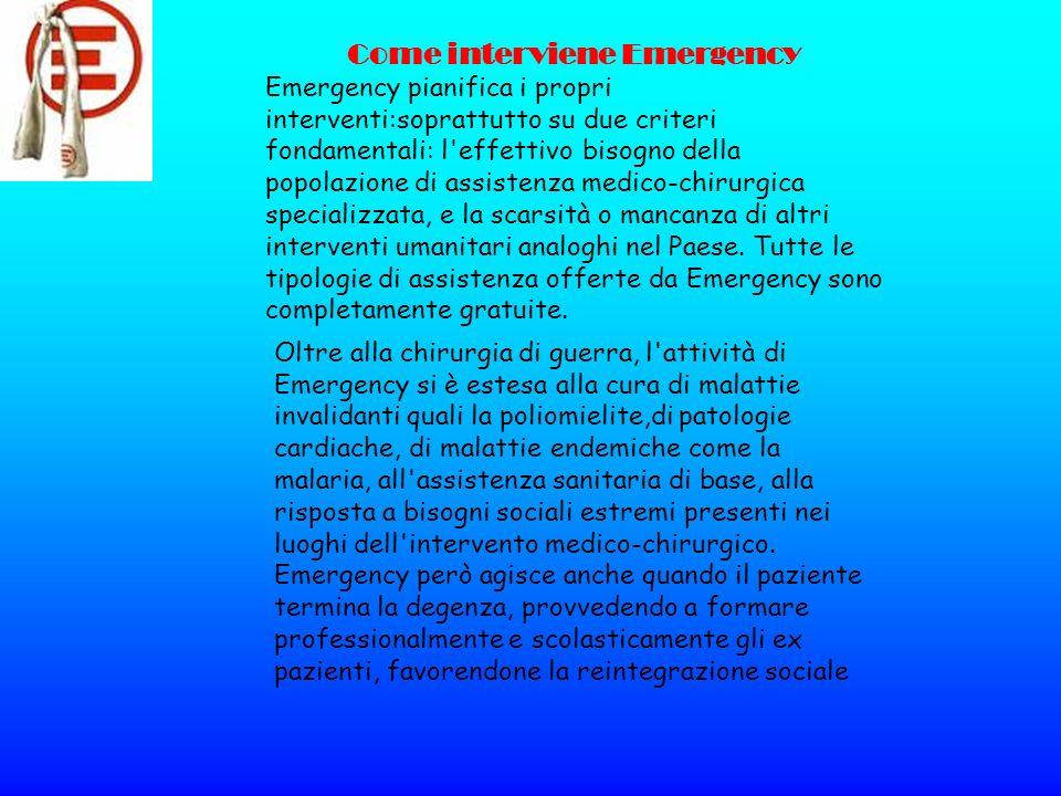 Come interviene Emergency Emergency pianifica i propri interventi:soprattutto su due criteri fondamentali: l'effettivo bisogno della popolazione di as