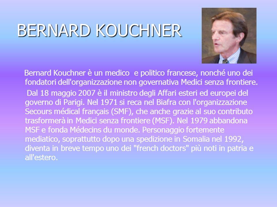 BERNARD KOUCHNER Bernard Kouchner è un medico e politico francese, nonché uno dei fondatori dell organizzazione non governativa Medici senza frontiere.