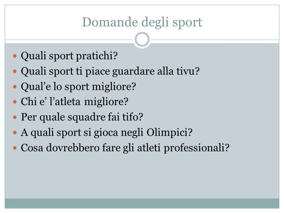 Domande degli sport Quali sport pratichi? Quali sport ti piace guardare alla tivu? Quale lo sport migliore? Chi e latleta migliore? Per quale squadre