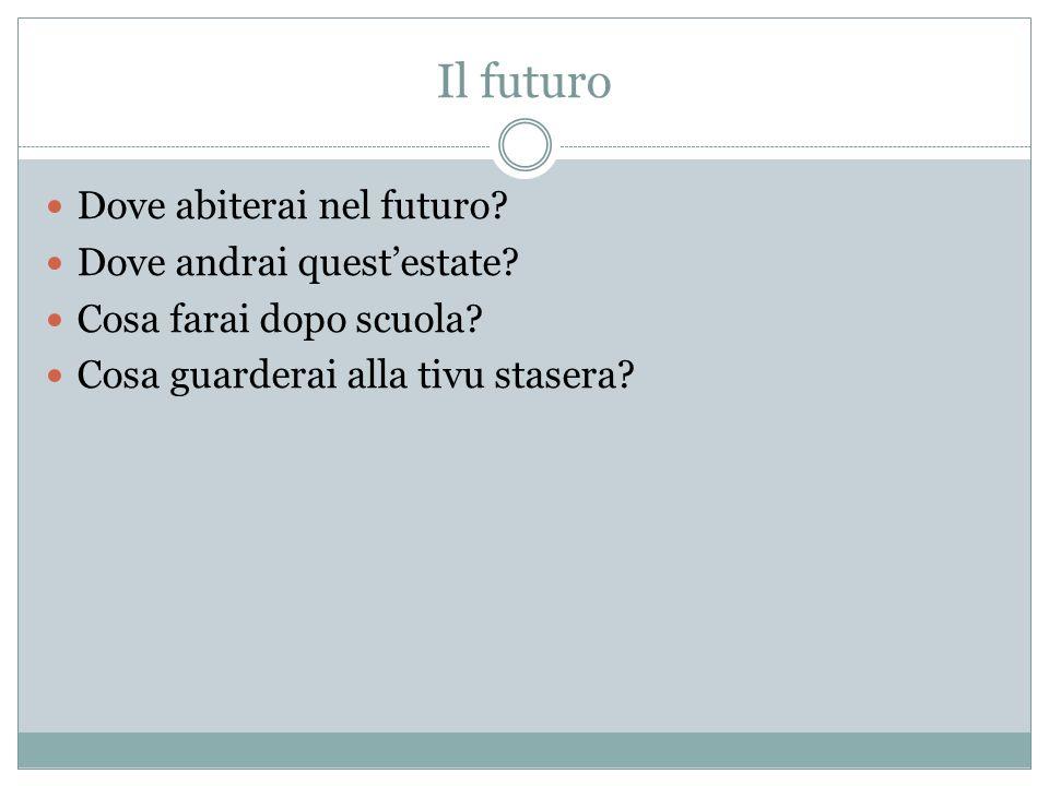 Il futuro Dove abiterai nel futuro? Dove andrai questestate? Cosa farai dopo scuola? Cosa guarderai alla tivu stasera?