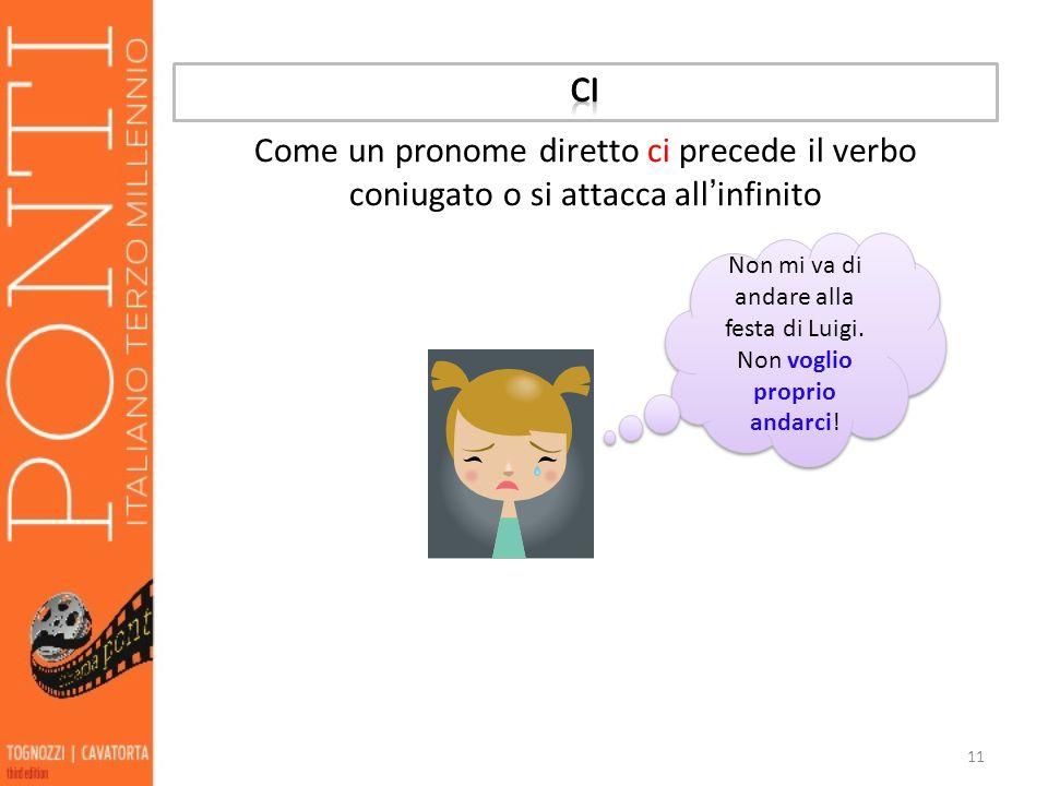 11 Come un pronome diretto ci precede il verbo coniugato o si attacca all infinito Non mi va di andare alla festa di Luigi. Non voglio proprio andarci