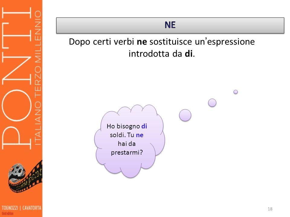 18 Dopo certi verbi ne sostituisce un espressione introdotta da di. Ho bisogno di soldi. Tu ne hai da prestarmi?