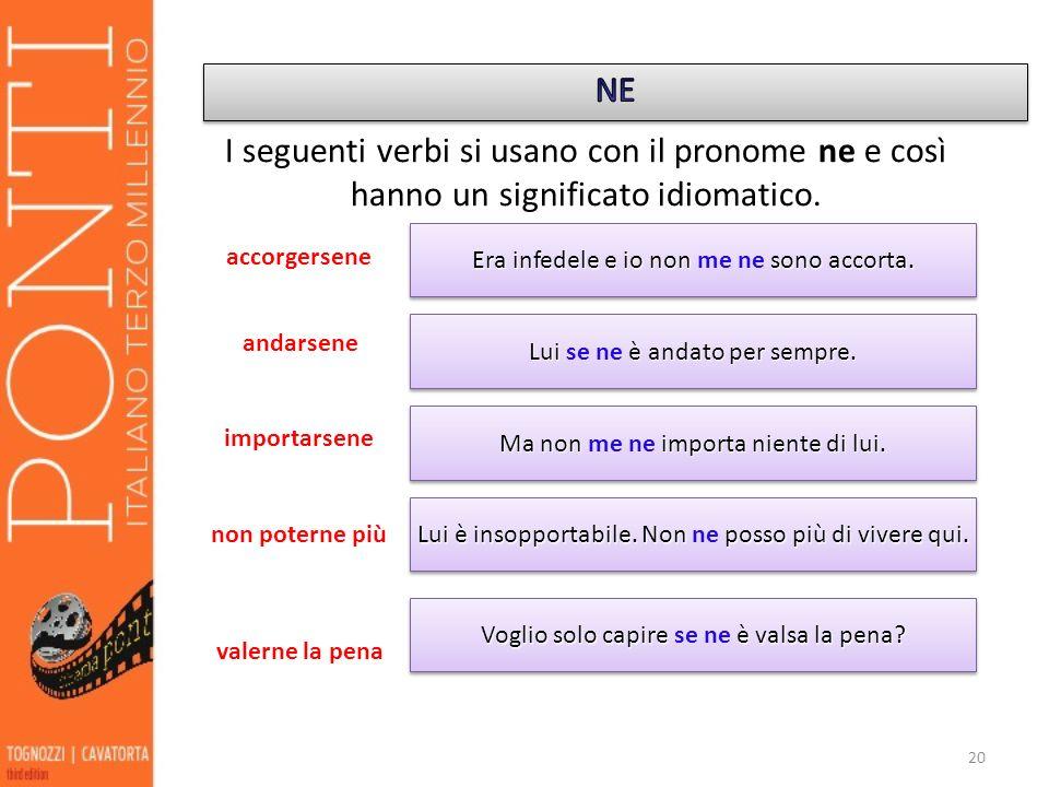 20 I seguenti verbi si usano con il pronome ne e così hanno un significato idiomatico. accorgersene andarsene importarsene non poterne più valerne la