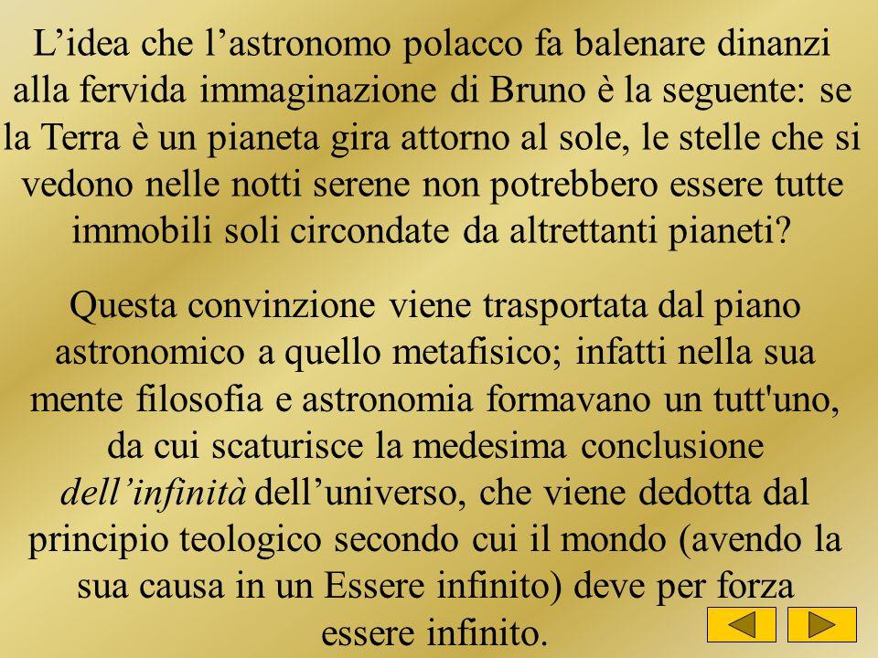 Lidea che lastronomo polacco fa balenare dinanzi alla fervida immaginazione di Bruno è la seguente: se la Terra è un pianeta gira attorno al sole, le stelle che si vedono nelle notti serene non potrebbero essere tutte immobili soli circondate da altrettanti pianeti.