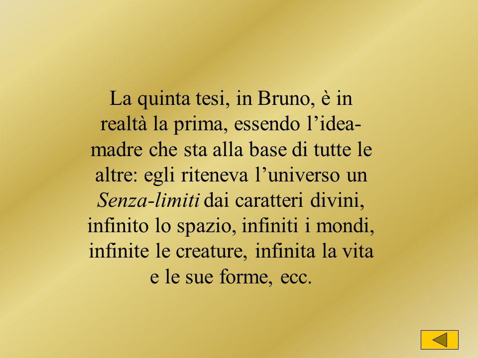La quinta tesi, in Bruno, è in realtà la prima, essendo lidea- madre che sta alla base di tutte le altre: egli riteneva luniverso un Senza-limiti dai caratteri divini, infinito lo spazio, infiniti i mondi, infinite le creature, infinita la vita e le sue forme, ecc.