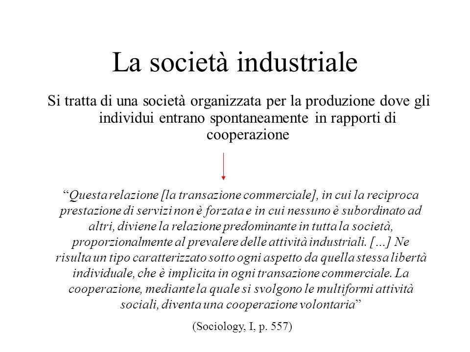 La società industriale Si tratta di una società organizzata per la produzione dove gli individui entrano spontaneamente in rapporti di cooperazione Qu