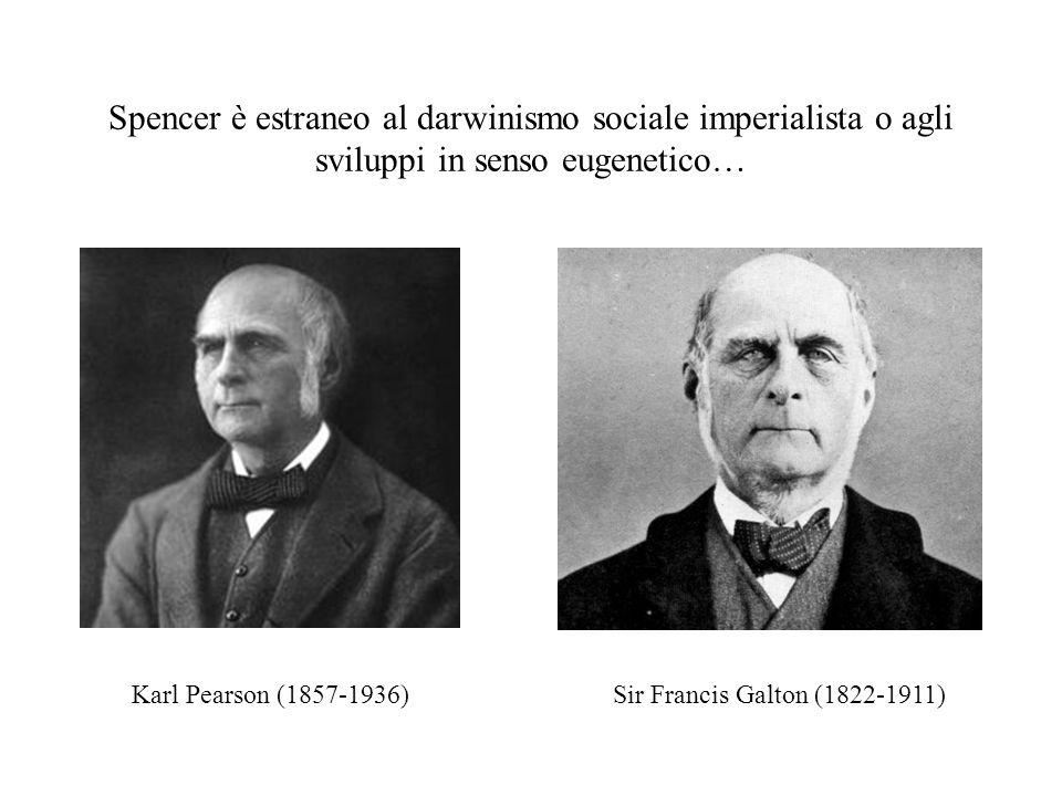 Spencer è estraneo al darwinismo sociale imperialista o agli sviluppi in senso eugenetico… Karl Pearson (1857-1936)Sir Francis Galton (1822-1911)