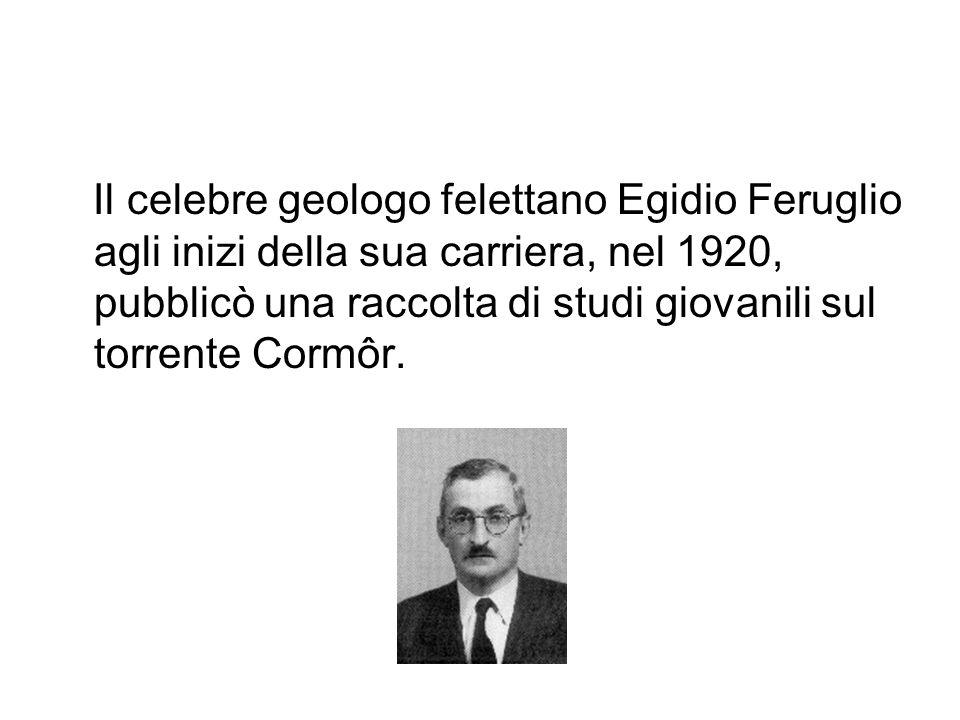 Il celebre geologo felettano Egidio Feruglio agli inizi della sua carriera, nel 1920, pubblicò una raccolta di studi giovanili sul torrente Cormôr.