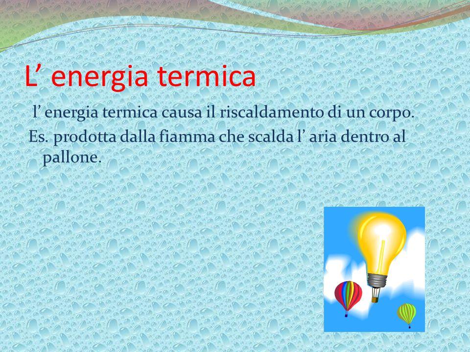 L energia termica l energia termica causa il riscaldamento di un corpo. Es. prodotta dalla fiamma che scalda l aria dentro al pallone.
