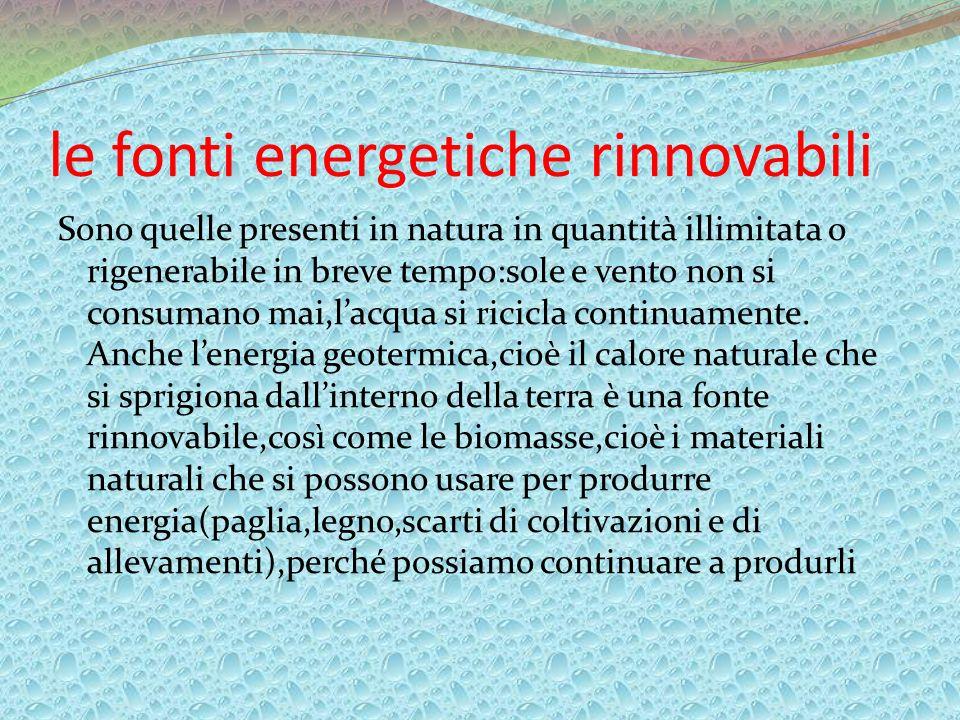 le fonti energetiche rinnovabili Sono quelle presenti in natura in quantità illimitata o rigenerabile in breve tempo:sole e vento non si consumano mai