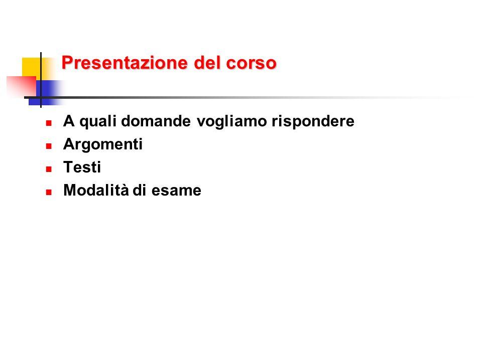 Presentazione del corso A quali domande vogliamo rispondere Argomenti Testi Modalità di esame
