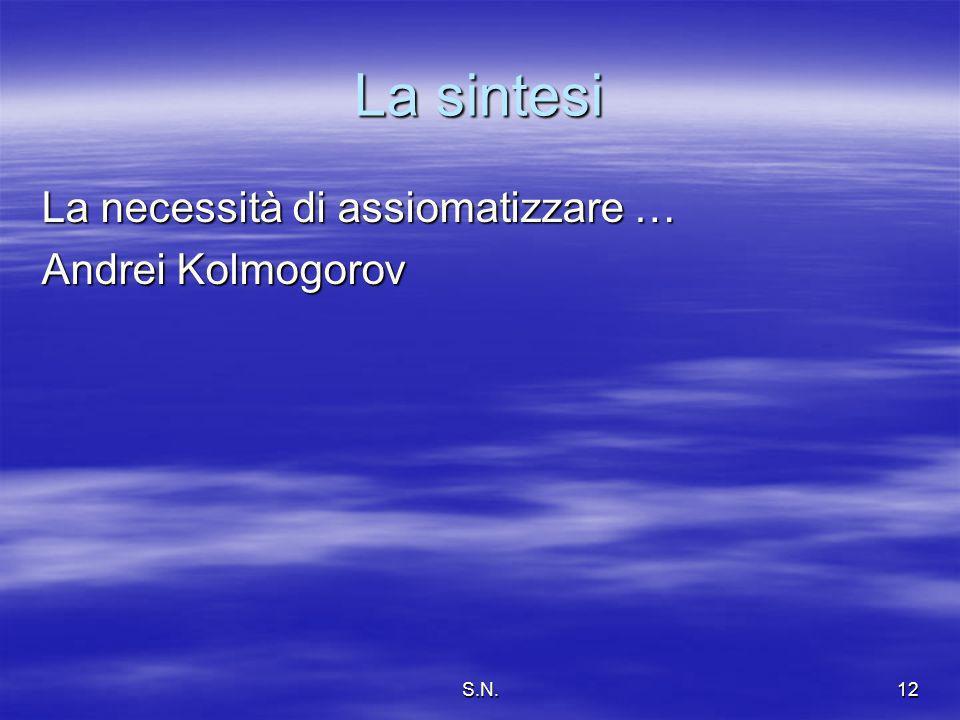 S.N.12 La sintesi La necessità di assiomatizzare … Andrei Kolmogorov