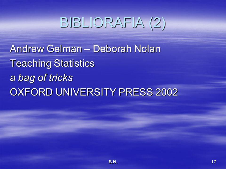 S.N.17 BIBLIORAFIA (2) Andrew Gelman – Deborah Nolan Teaching Statistics a bag of tricks OXFORD UNIVERSITY PRESS 2002
