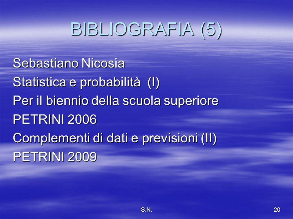 S.N.20 BIBLIOGRAFIA (5) Sebastiano Nicosia Statistica e probabilità (I) Per il biennio della scuola superiore PETRINI 2006 Complementi di dati e previsioni (II) PETRINI 2009