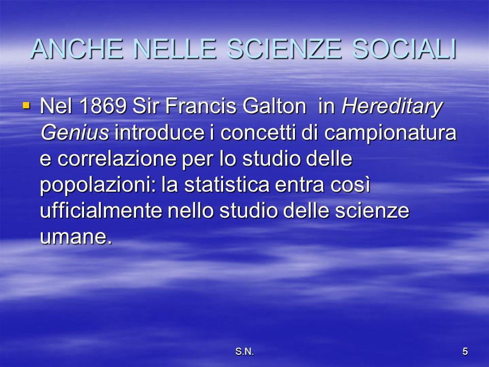 S.N.5 ANCHE NELLE SCIENZE SOCIALI Nel 1869 Sir Francis Galton in Hereditary Genius introduce i concetti di campionatura e correlazione per lo studio delle popolazioni: la statistica entra così ufficialmente nello studio delle scienze umane.