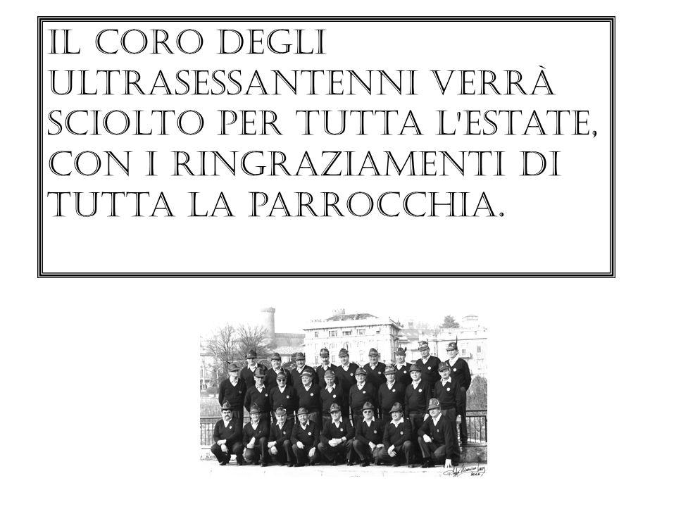Il coro degli ultrasessantenni verrà sciolto per tutta l'estate, con i ringraziamenti di tutta la parrocchia.