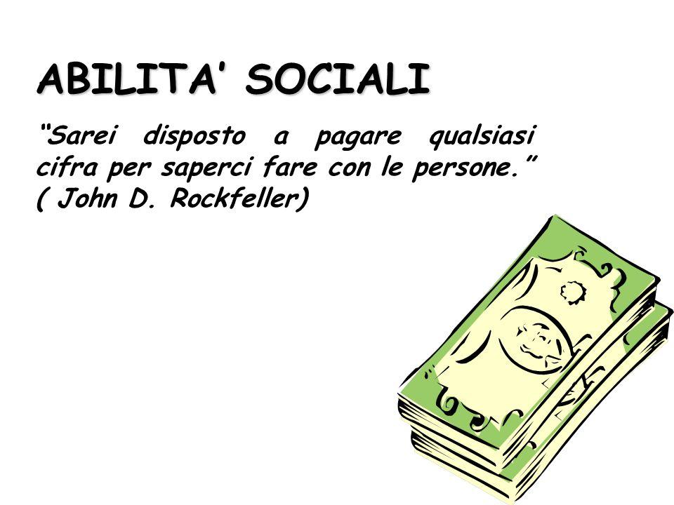 ABILITA SOCIALI Sarei disposto a pagare qualsiasi cifra per saperci fare con le persone. ( John D. Rockfeller)