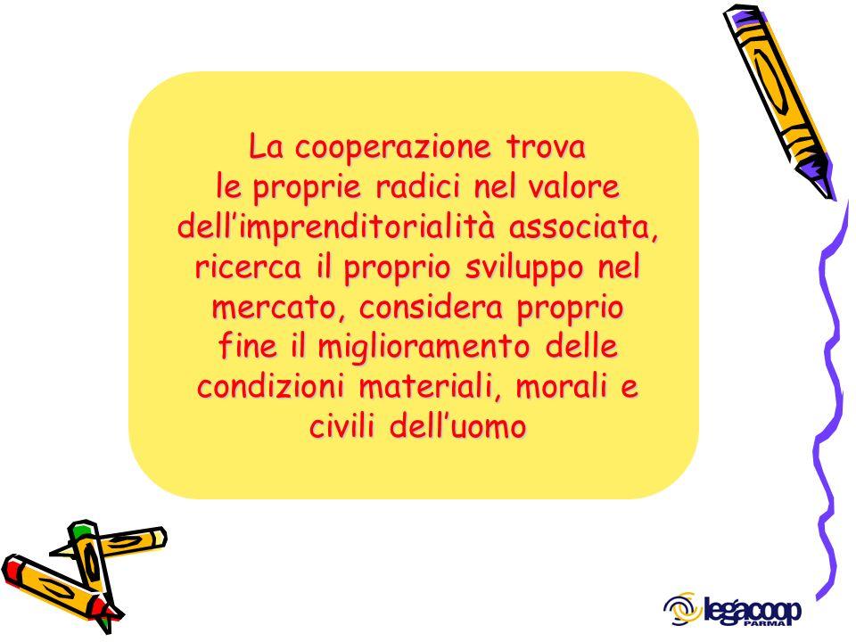 La cooperazione trova le proprie radici nel valore dellimprenditorialità associata, ricerca il proprio sviluppo nel mercato, considera proprio fine il