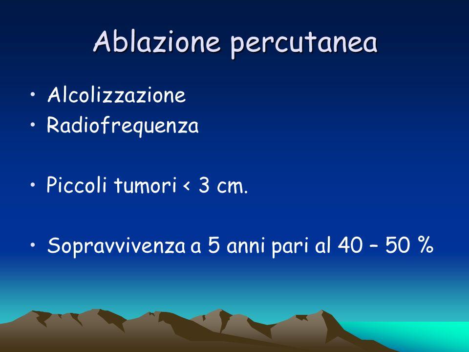 Ablazione percutanea Alcolizzazione Radiofrequenza Piccoli tumori < 3 cm. Sopravvivenza a 5 anni pari al 40 – 50 %