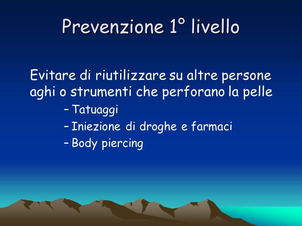 Prevenzione 1° livello Evitare di riutilizzare su altre persone aghi o strumenti che perforano la pelle –Tatuaggi –Iniezione di droghe e farmaci –Body