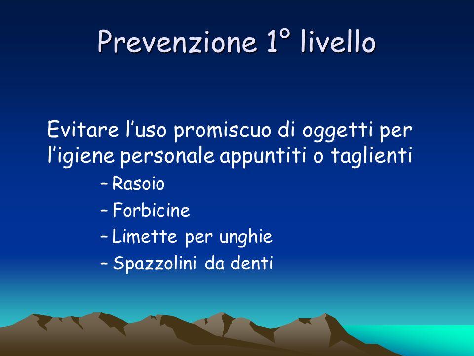 Prevenzione 1° livello Evitare luso promiscuo di oggetti per ligiene personale appuntiti o taglienti –Rasoio –Forbicine –Limette per unghie –Spazzolin