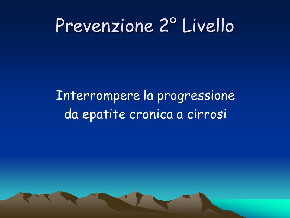 Prevenzione 2° Livello Interrompere la progressione da epatite cronica a cirrosi