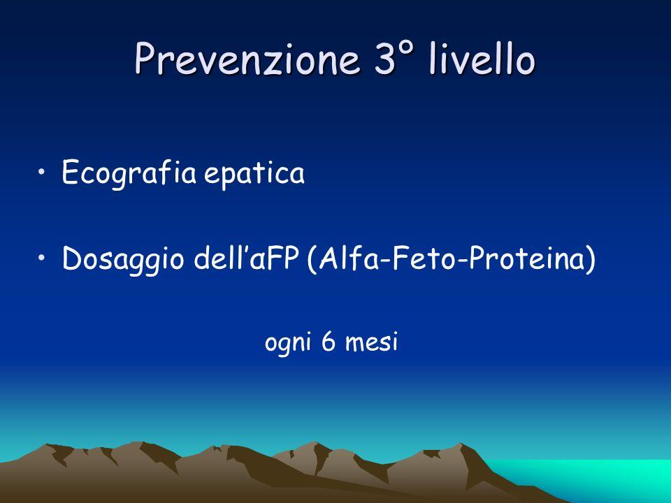 Prevenzione 3° livello Ecografia epatica Dosaggio dellαFP (Alfa-Feto-Proteina) ogni 6 mesi