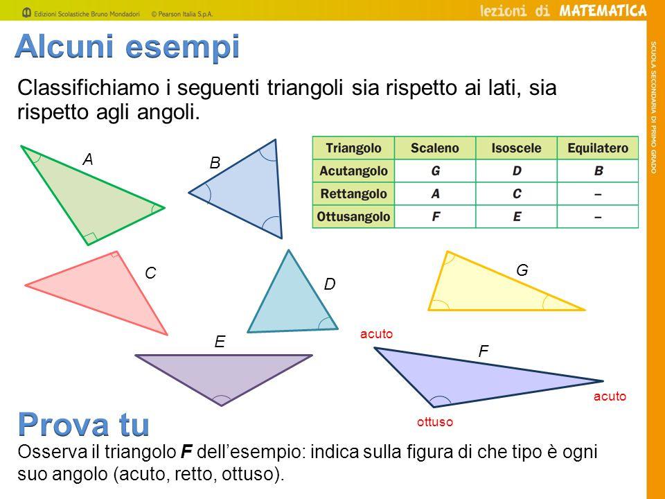 Classifichiamo i seguenti triangoli sia rispetto ai lati, sia rispetto agli angoli. B A E F D C G Osserva il triangolo F dellesempio: indica sulla fig